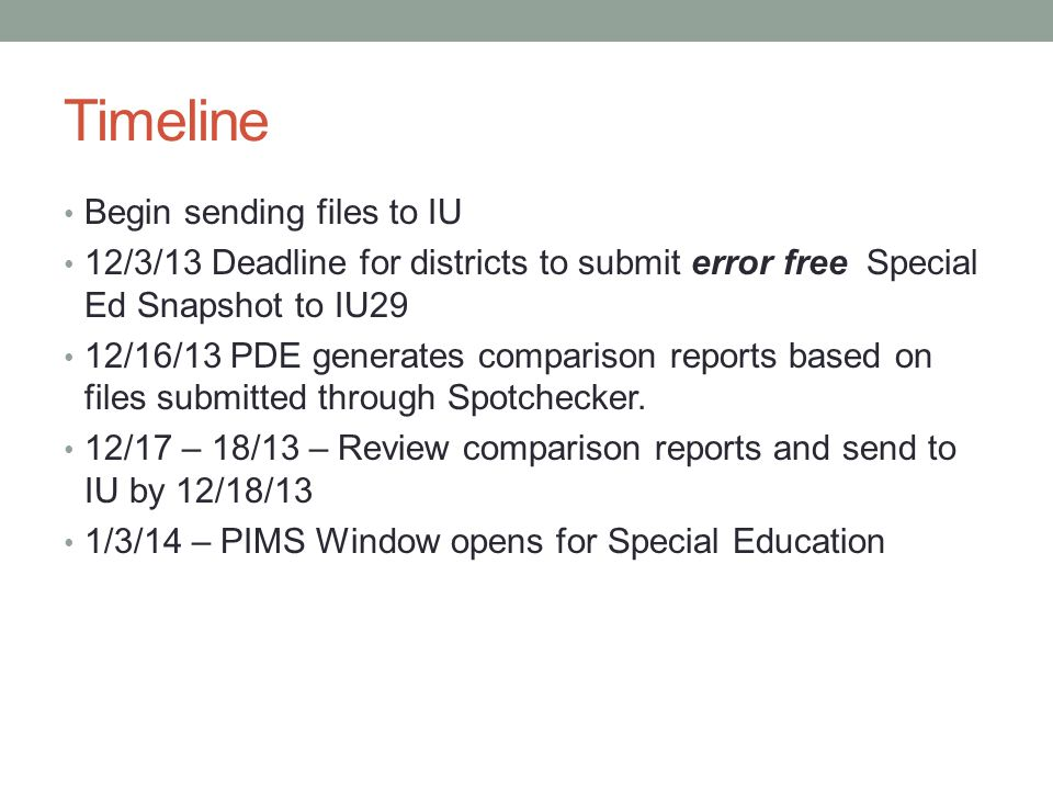 Timeline Begin sending files to IU 12/3/13 Deadline for districts to submit error free Special Ed Snapshot to IU29 12/16/13 PDE generates comparison reports based on files submitted through Spotchecker.