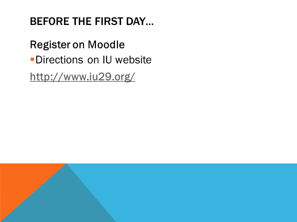 BEFORE THE FIRST DAY… Register on Moodle  Directions on IU website http://www.iu29.org/
