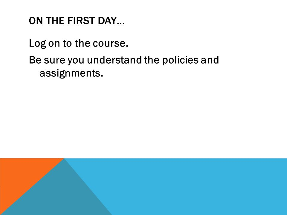 ON THE FIRST DAY… Log on to the course. Be sure you understand the policies and assignments.