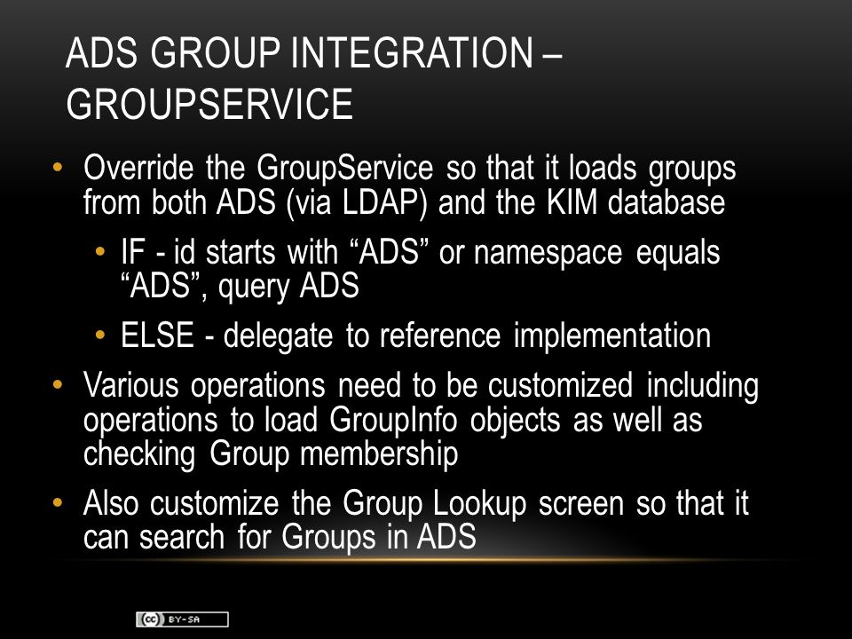 ADS GROUP INTEGRATION – GROUPSERVICE Override the GroupService so that it loads groups from both ADS (via LDAP) and the KIM database IF - id starts with ADS or namespace equals ADS , query ADS ELSE - delegate to reference implementation Various operations need to be customized including operations to load GroupInfo objects as well as checking Group membership Also customize the Group Lookup screen so that it can search for Groups in ADS