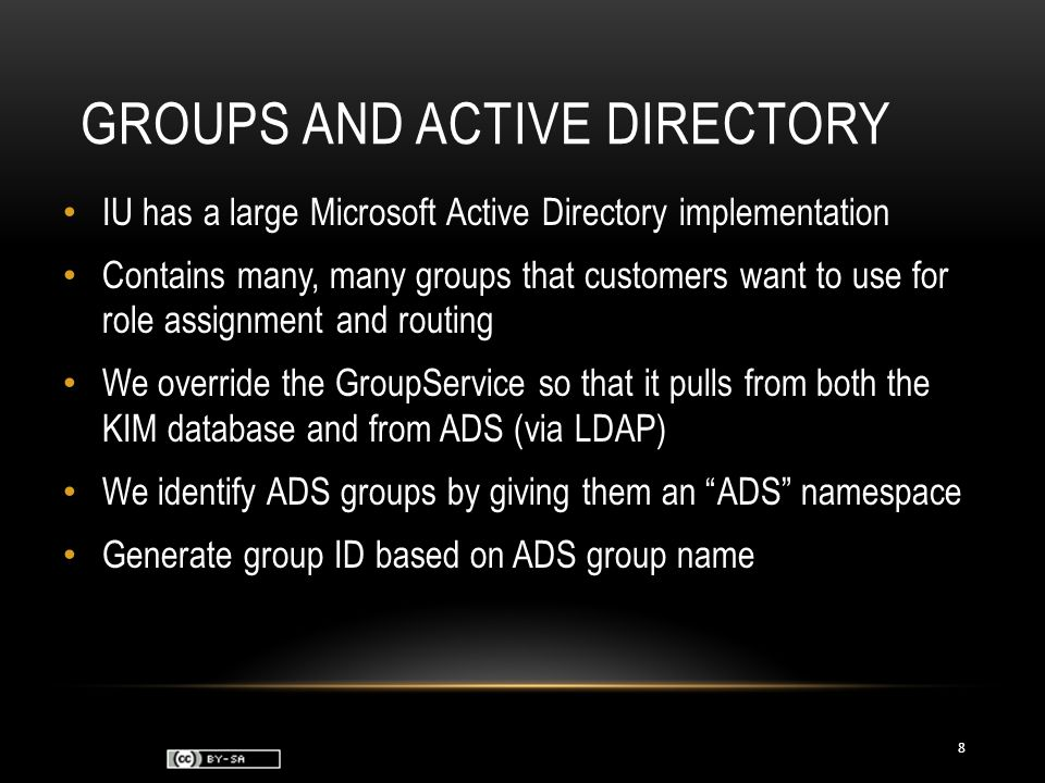 GROUPS AND ACTIVE DIRECTORY IU has a large Microsoft Active Directory implementation Contains many, many groups that customers want to use for role assignment and routing We override the GroupService so that it pulls from both the KIM database and from ADS (via LDAP) We identify ADS groups by giving them an ADS namespace Generate group ID based on ADS group name 8