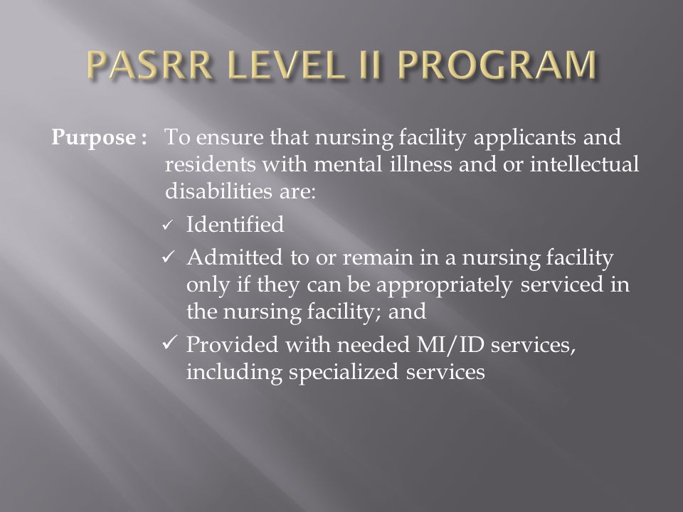 Purpose : To ensure that nursing facility applicants and residents with mental illness and or intellectual disabilities are: Identified Admitted to or remain in a nursing facility only if they can be appropriately serviced in the nursing facility; and Provided with needed MI/ID services, including specialized services