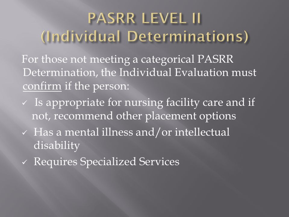 For those not meeting a categorical PASRR Determination, the Individual Evaluation must confirm if the person: Is appropriate for nursing facility care and if not, recommend other placement options Has a mental illness and/or intellectual disability Requires Specialized Services
