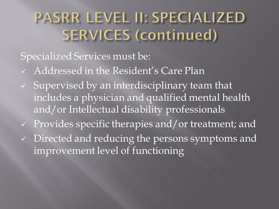 Specialized Services must be: Addressed in the Resident's Care Plan Supervised by an interdisciplinary team that includes a physician and qualified mental health and/or Intellectual disability professionals Provides specific therapies and/or treatment; and Directed and reducing the persons symptoms and improvement level of functioning