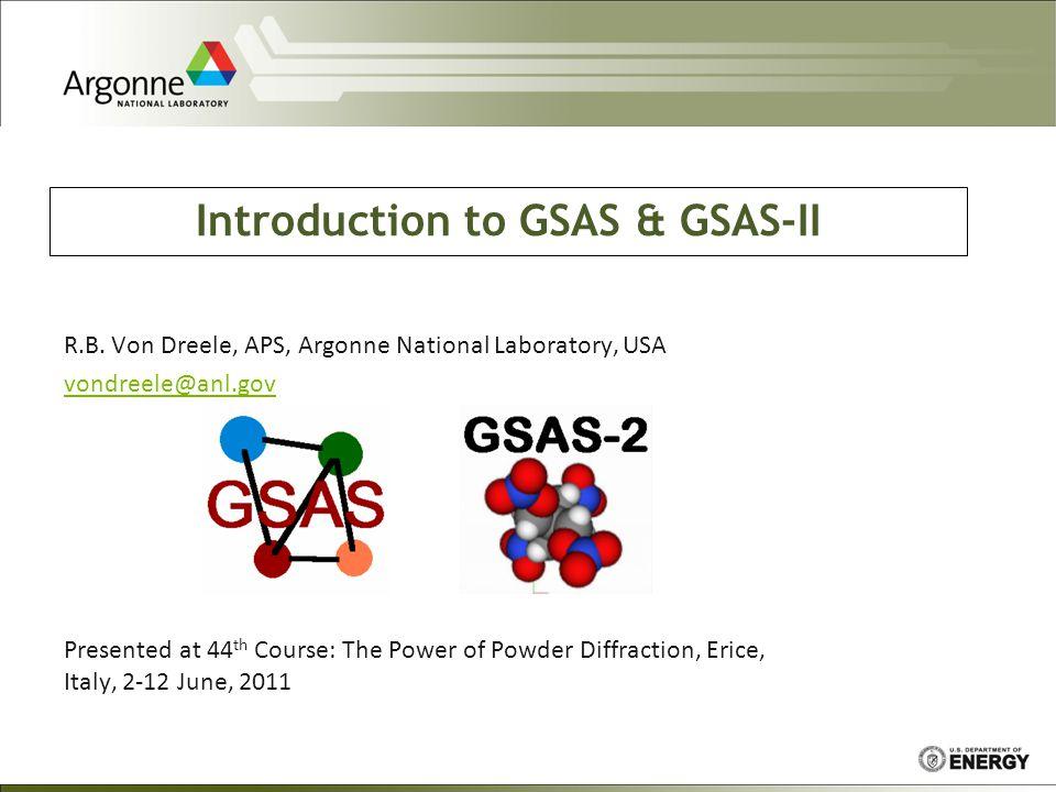 Introduction to GSAS & GSAS-II R.B. Von Dreele, APS, Argonne National Laboratory, USA vondreele@anl.gov Presented at 44 th Course: The Power of Powder