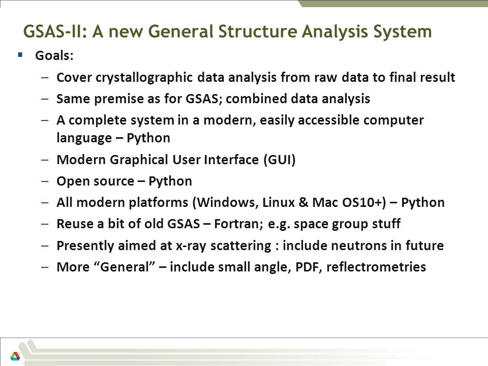 GSAS-II: A new General Structure Analysis System  Goals: –Cover crystallographic data analysis from raw data to final result –Same premise as for GSA