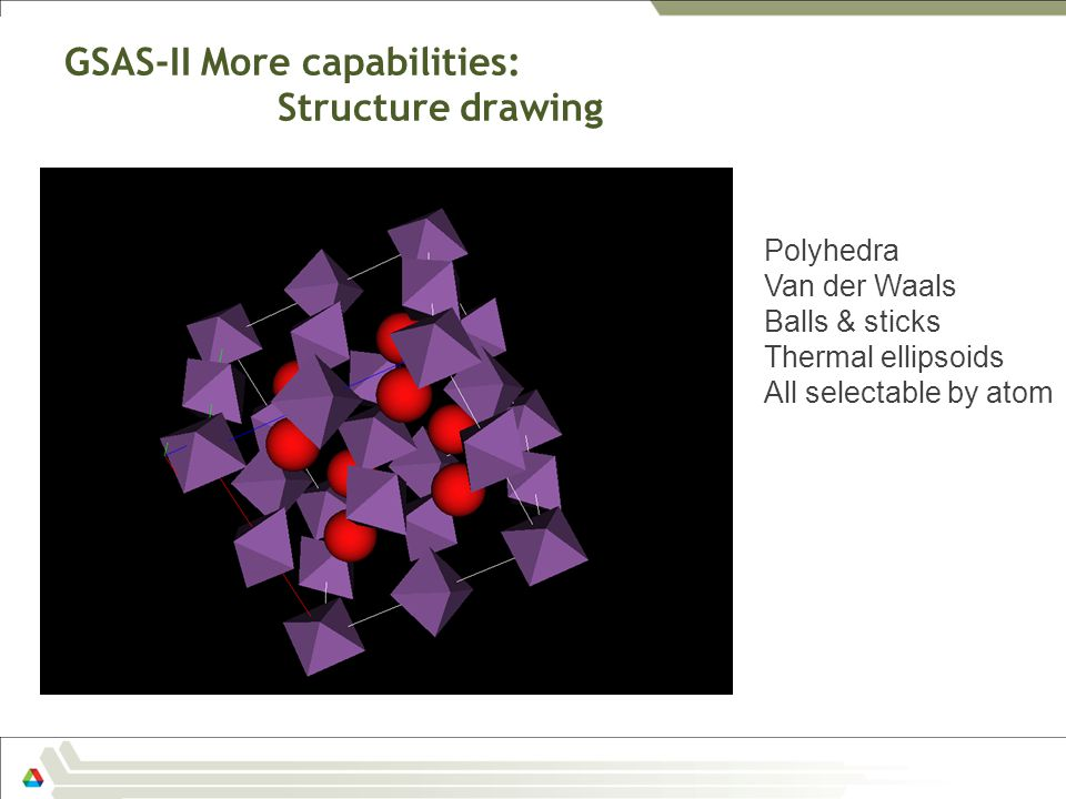 GSAS-II More capabilities: Structure drawing Polyhedra Van der Waals Balls & sticks Thermal ellipsoids All selectable by atom