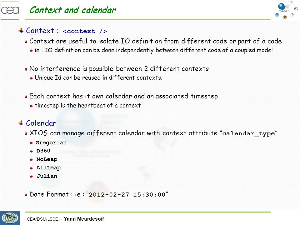 CEA/DSM/LSCE – Yann Meurdesoif Context and calendar Context : Context are useful to isolate IO definition from different code or part of a code ie : I