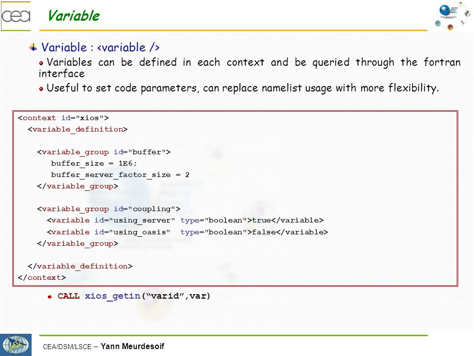 CEA/DSM/LSCE – Yann Meurdesoif Variable Variable : Variables can be defined in each context and be queried through the fortran interface Useful to set code parameters, can replace namelist usage with more flexibility.