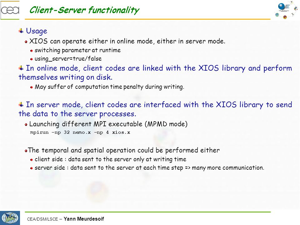 CEA/DSM/LSCE – Yann Meurdesoif Client-Server functionality Usage XIOS can operate either in online mode, either in server mode. switching parameter at