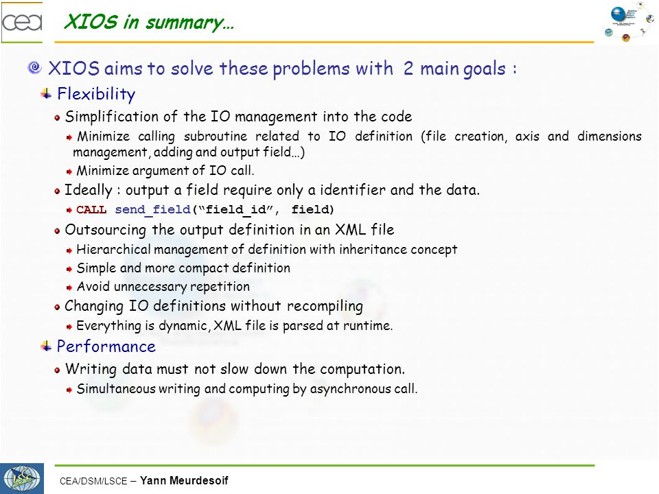 CEA/DSM/LSCE – Yann Meurdesoif XIOS in summary… XIOS aims to solve these problems with 2 main goals : Flexibility Simplification of the IO management into the code Minimize calling subroutine related to IO definition (file creation, axis and dimensions management, adding and output field…) Minimize argument of IO call.