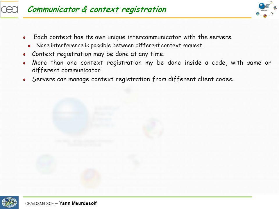 CEA/DSM/LSCE – Yann Meurdesoif Communicator & context registration Each context has its own unique intercommunicator with the servers.