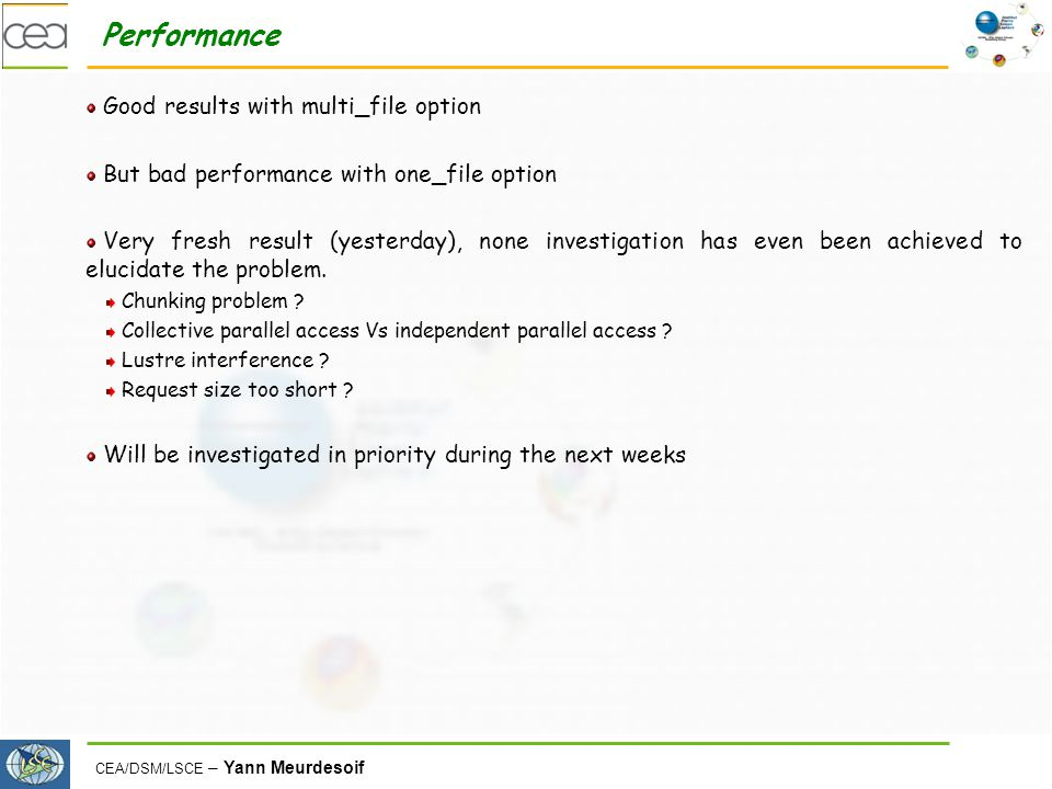 CEA/DSM/LSCE – Yann Meurdesoif Performance Good results with multi_file option But bad performance with one_file option Very fresh result (yesterday), none investigation has even been achieved to elucidate the problem.