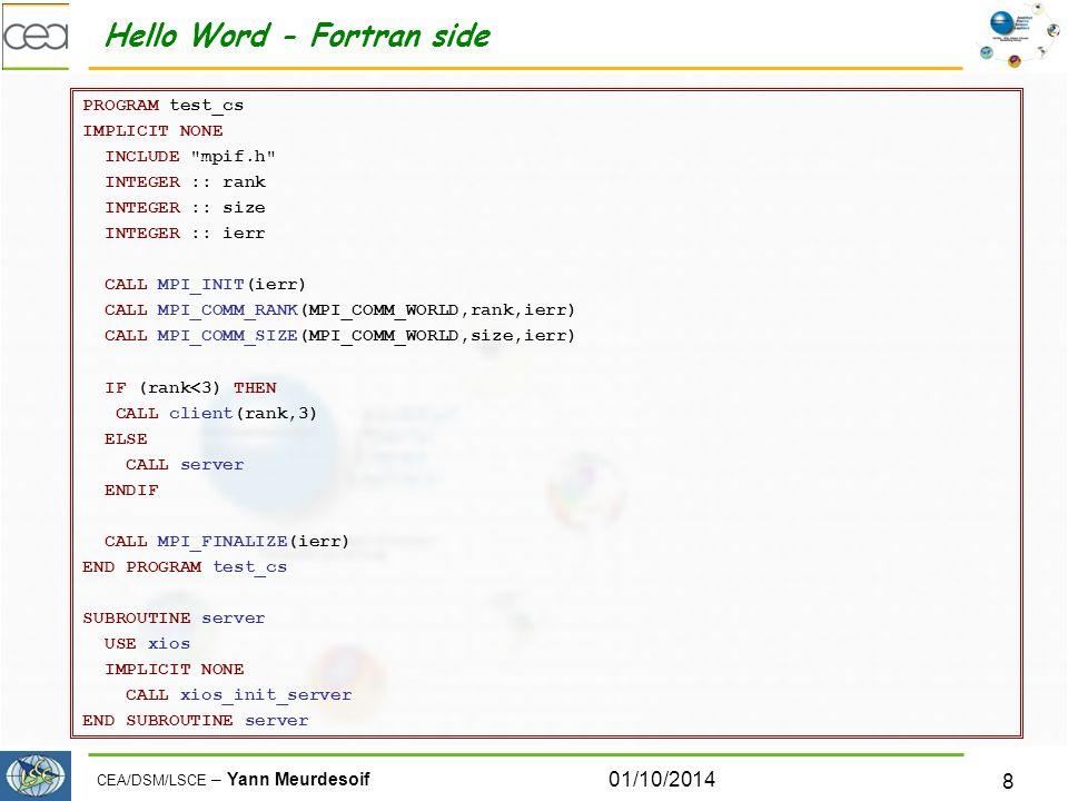 CEA/DSM/LSCE – Yann Meurdesoif Hello Word - Fortran side PROGRAM test_cs IMPLICIT NONE INCLUDE mpif.h INTEGER :: rank INTEGER :: size INTEGER :: ierr CALL MPI_INIT(ierr) CALL MPI_COMM_RANK(MPI_COMM_WORLD,rank,ierr) CALL MPI_COMM_SIZE(MPI_COMM_WORLD,size,ierr) IF (rank<3) THEN CALL client(rank,3) ELSE CALL server ENDIF CALL MPI_FINALIZE(ierr) END PROGRAM test_cs SUBROUTINE server USE xios IMPLICIT NONE CALL xios_init_server END SUBROUTINE server 01/10/2014 8