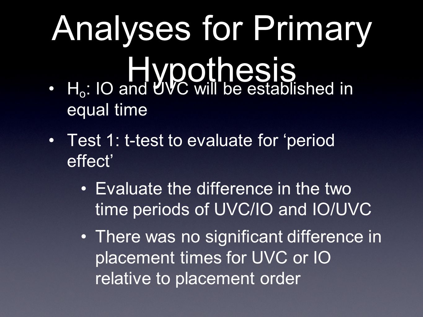 Analyses for Primary Hypothesis H o : IO and UVC will be established in equal time Test 1: t-test to evaluate for 'period effect' Evaluate the difference in the two time periods of UVC/IO and IO/UVC There was no significant difference in placement times for UVC or IO relative to placement order