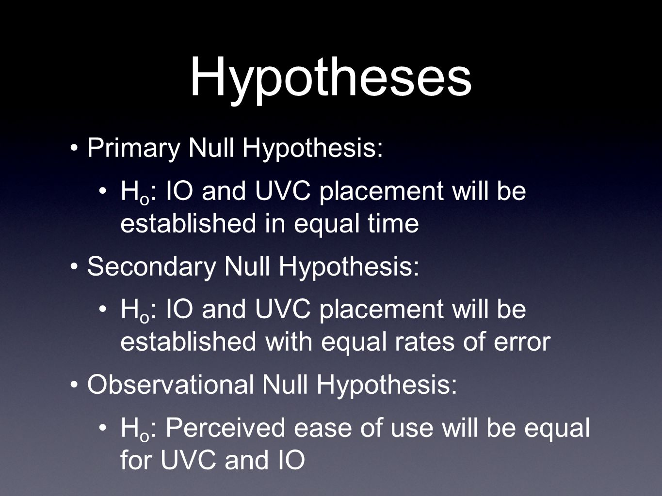 Hypotheses Primary Null Hypothesis: H o : IO and UVC placement will be established in equal time Secondary Null Hypothesis: H o : IO and UVC placement will be established with equal rates of error Observational Null Hypothesis: H o : Perceived ease of use will be equal for UVC and IO