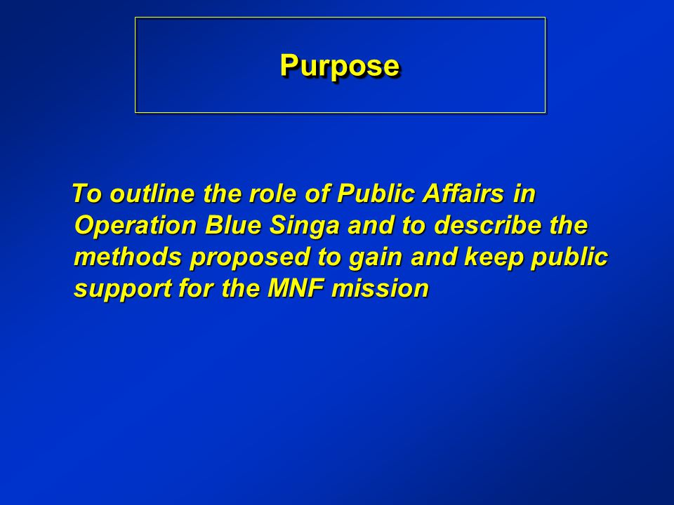 To outline the role of Public Affairs in Operation Blue Singa and to describe the methods proposed to gain and keep public support for the MNF mission To outline the role of Public Affairs in Operation Blue Singa and to describe the methods proposed to gain and keep public support for the MNF mission PurposePurpose
