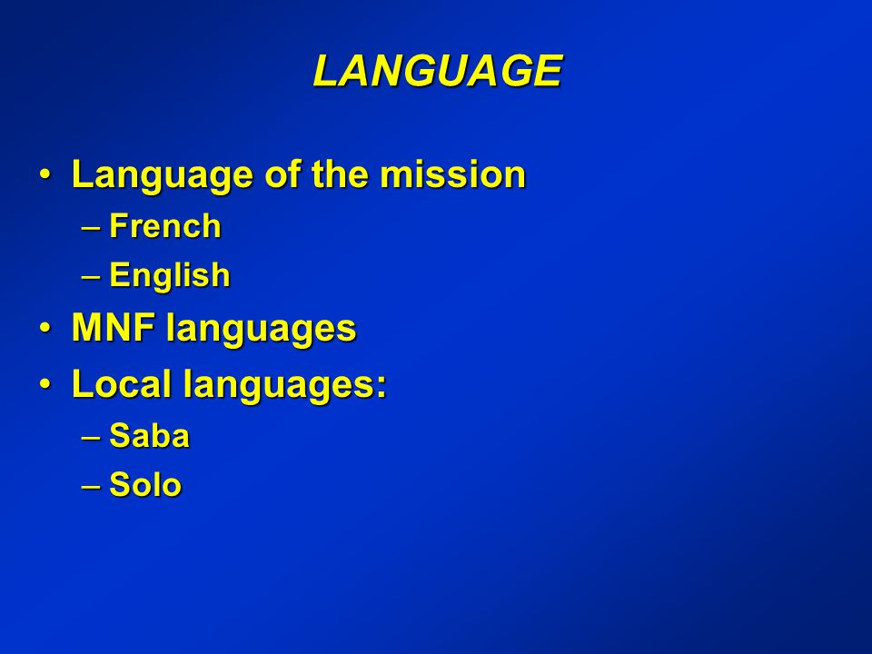 LANGUAGE Language of the missionLanguage of the mission –French –English MNF languagesMNF languages Local languages:Local languages: –Saba –Solo