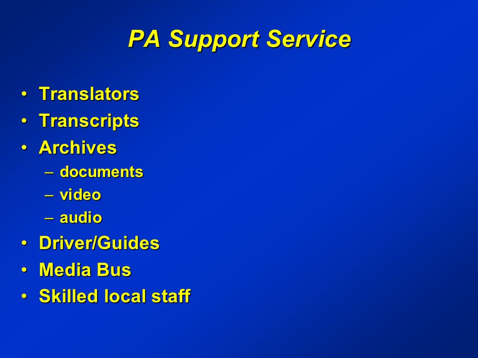 PA Support Service TranslatorsTranslators TranscriptsTranscripts ArchivesArchives –documents –video –audio Driver/GuidesDriver/Guides Media BusMedia Bus Skilled local staffSkilled local staff