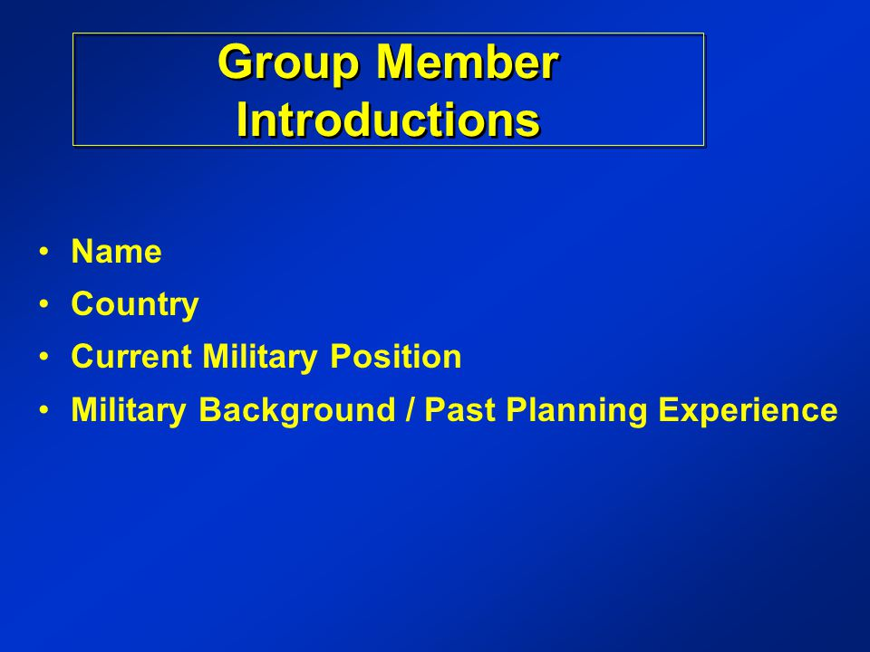 Name Country Current Military Position Military Background / Past Planning Experience Group Member Introductions