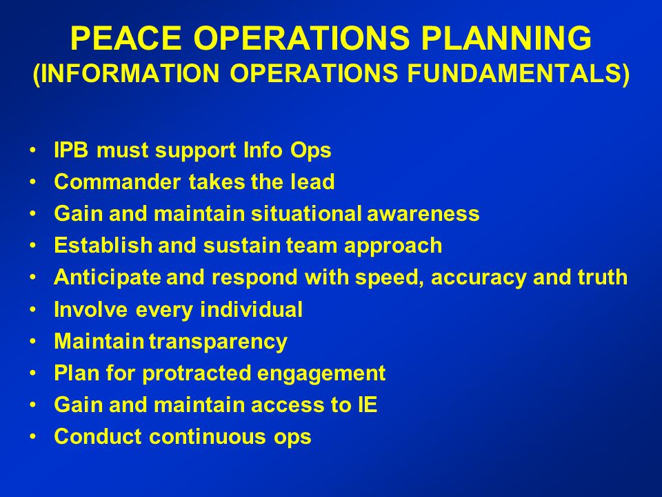 PEACE OPERATIONS PLANNING (INFORMATION OPERATIONS FUNDAMENTALS) IPB must support Info Ops Commander takes the lead Gain and maintain situational awareness Establish and sustain team approach Anticipate and respond with speed, accuracy and truth Involve every individual Maintain transparency Plan for protracted engagement Gain and maintain access to IE Conduct continuous ops