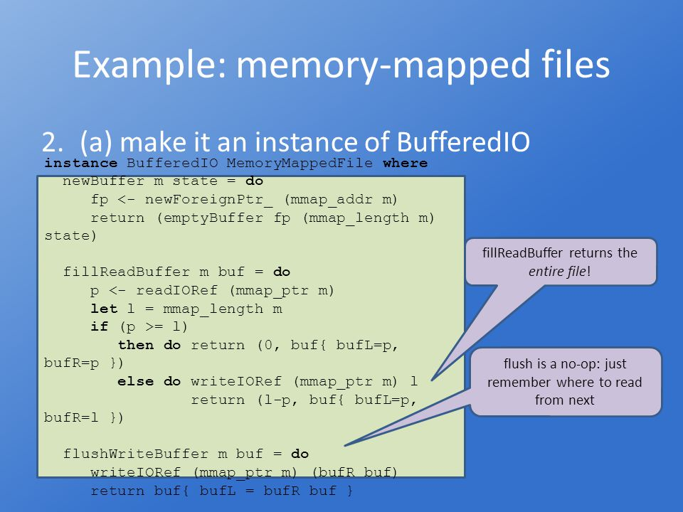Example: memory-mapped files 2.(b) make it an instance of IODevice instance IODevice MemoryMappedFile where close = IODevice.close.