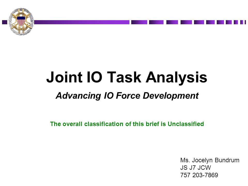 Joint IO Task Analysis Advancing IO Force Development The overall classification of this brief is Unclassified Ms. Jocelyn Bundrum JS J7 JCW 757 203-7