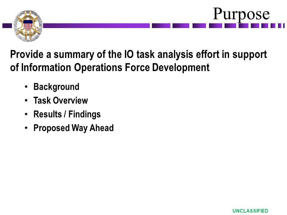 Provide a summary of the IO task analysis effort in support of Information Operations Force Development Background Task Overview Results / Findings Proposed Way Ahead Purpose UNCLASSIFIED