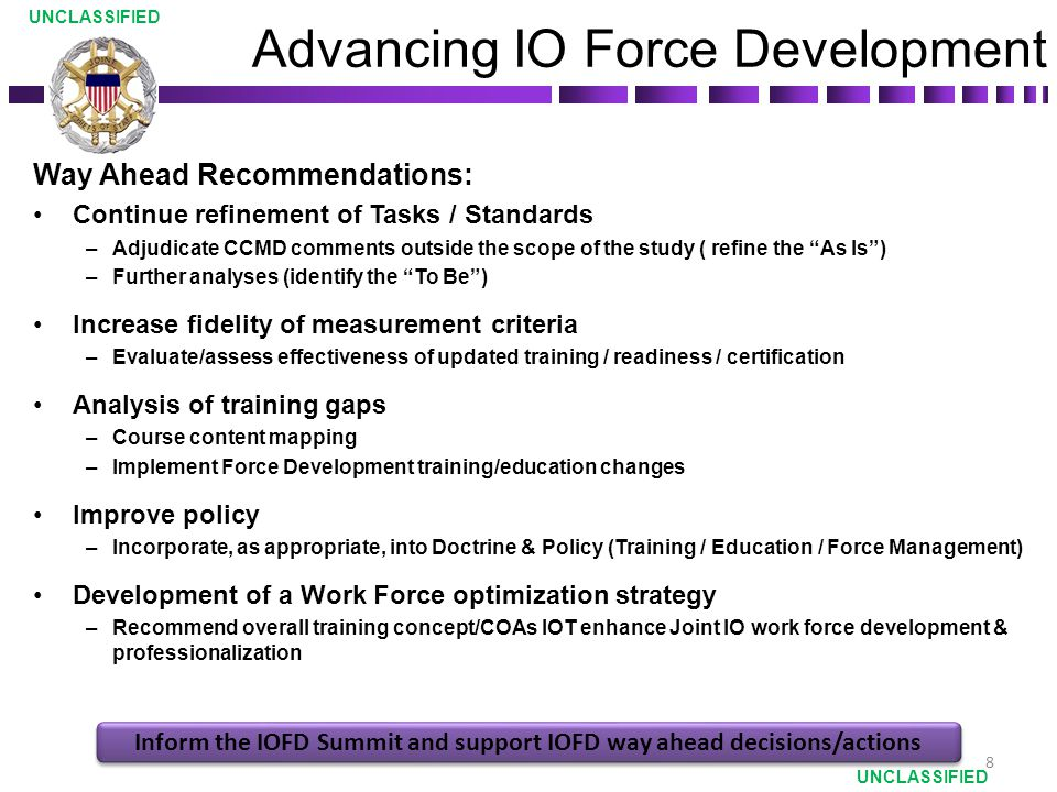 Way Ahead Recommendations: Continue refinement of Tasks / Standards –Adjudicate CCMD comments outside the scope of the study ( refine the As Is ) –Further analyses (identify the To Be ) Increase fidelity of measurement criteria –Evaluate/assess effectiveness of updated training / readiness / certification Analysis of training gaps –Course content mapping –Implement Force Development training/education changes Improve policy –Incorporate, as appropriate, into Doctrine & Policy (Training / Education / Force Management) Development of a Work Force optimization strategy –Recommend overall training concept/COAs IOT enhance Joint IO work force development & professionalization Advancing IO Force Development UNCLASSIFIED Inform the IOFD Summit and support IOFD way ahead decisions/actions 8
