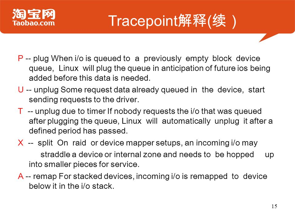 Tracepoint 解释 ( 续) P -- plug When i/o is queued to a previously empty block device queue, Linux will plug the queue in anticipation of future ios being added before this data is needed.