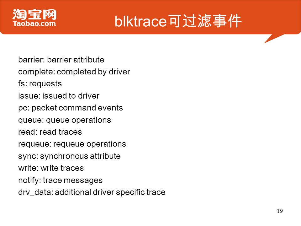 blktrace 可过滤事件 barrier: barrier attribute complete: completed by driver fs: requests issue: issued to driver pc: packet command events queue: queue operations read: read traces requeue: requeue operations sync: synchronous attribute write: write traces notify: trace messages drv_data: additional driver specific trace 19