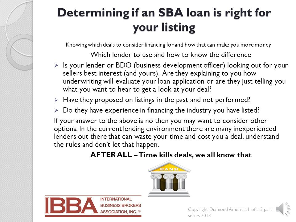 Determining if an SBA loan is right for your listing To determine which lender should be considering your listing you must first understanding each lender and their specific industry policies and guidelines.