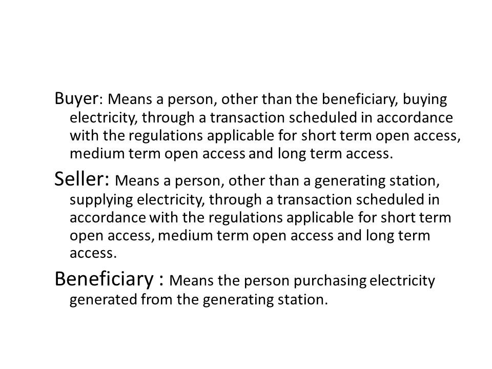 Buyer : Means a person, other than the beneficiary, buying electricity, through a transaction scheduled in accordance with the regulations applicable