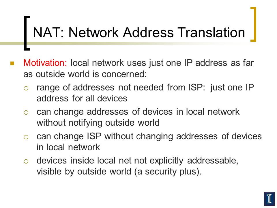 NAT: Network Address Translation Motivation: local network uses just one IP address as far as outside world is concerned:  range of addresses not needed from ISP: just one IP address for all devices  can change addresses of devices in local network without notifying outside world  can change ISP without changing addresses of devices in local network  devices inside local net not explicitly addressable, visible by outside world (a security plus).