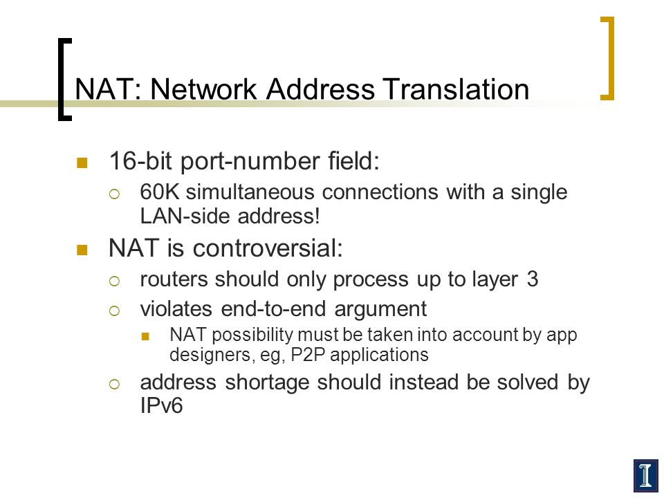 NAT: Network Address Translation 16-bit port-number field:  60K simultaneous connections with a single LAN-side address.