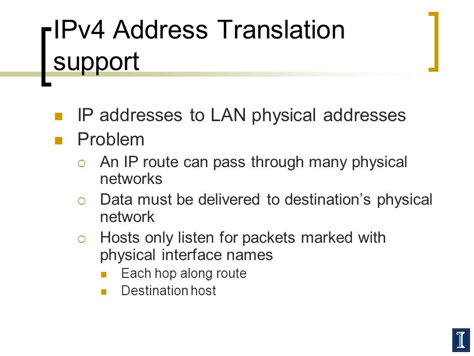 IPv4 Address Translation support IP addresses to LAN physical addresses Problem  An IP route can pass through many physical networks  Data must be delivered to destination's physical network  Hosts only listen for packets marked with physical interface names Each hop along route Destination host