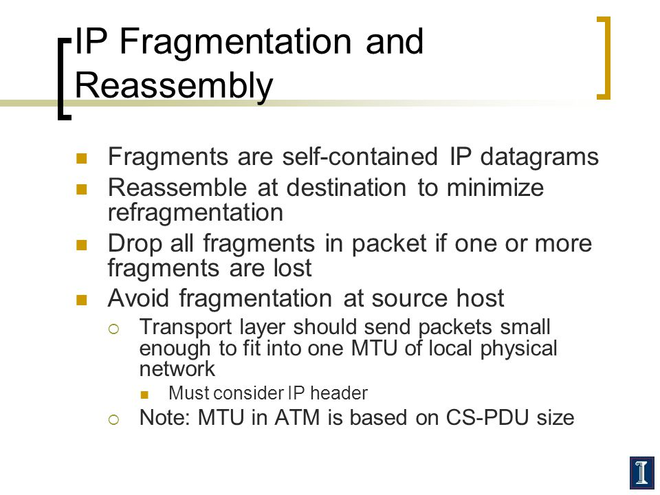 IP Fragmentation and Reassembly Fragments are self-contained IP datagrams Reassemble at destination to minimize refragmentation Drop all fragments in packet if one or more fragments are lost Avoid fragmentation at source host  Transport layer should send packets small enough to fit into one MTU of local physical network Must consider IP header  Note: MTU in ATM is based on CS-PDU size