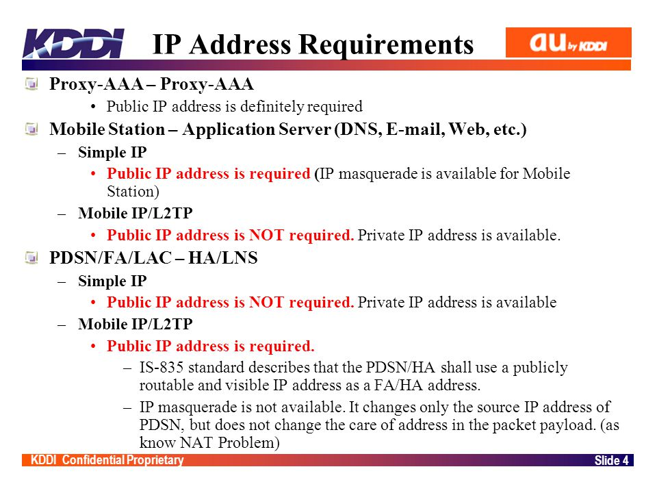 KDDI Confidential Proprietary Slide 4 IP Address Requirements Proxy-AAA – Proxy-AAA Public IP address is definitely required Mobile Station – Application Server (DNS, E-mail, Web, etc.) –Simple IP Public IP address is required (IP masquerade is available for Mobile Station) –Mobile IP/L2TP Public IP address is NOT required.