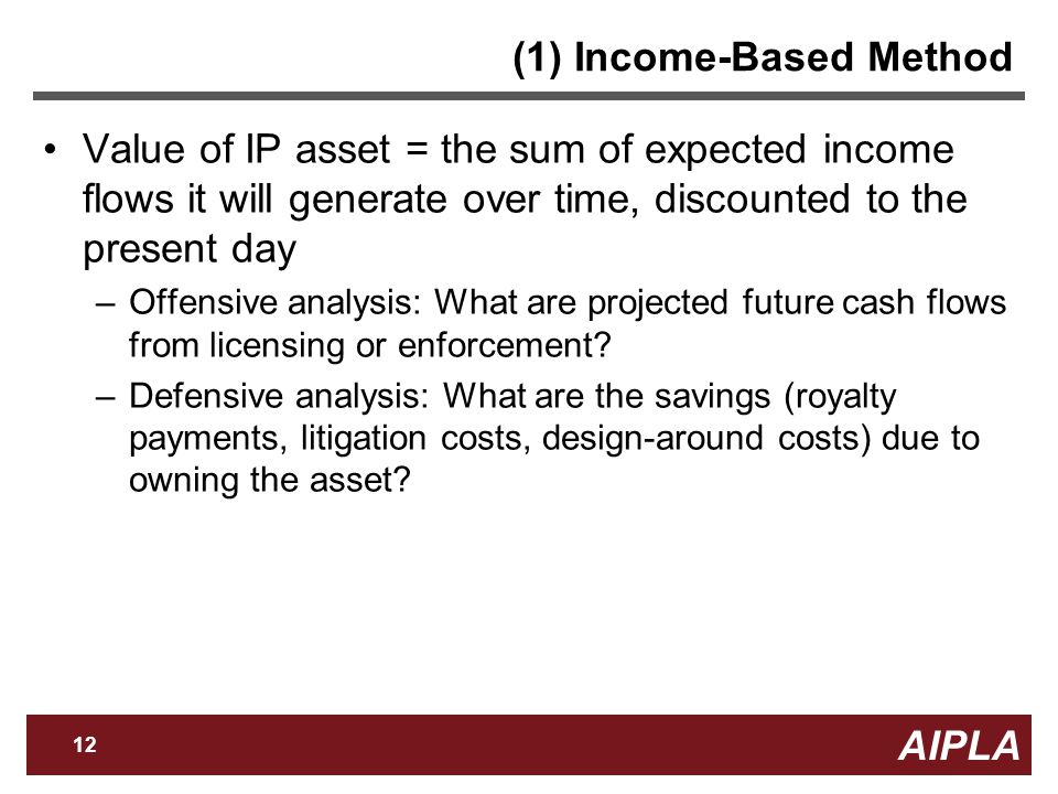AIPLA 12 Firm Logo (1) Income-Based Method Value of IP asset = the sum of expected income flows it will generate over time, discounted to the present day –Offensive analysis: What are projected future cash flows from licensing or enforcement.