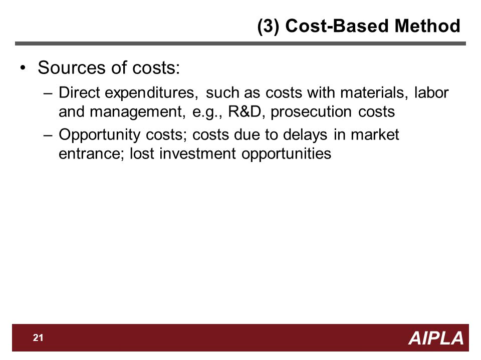 AIPLA 21 Firm Logo (3) Cost-Based Method Sources of costs: –Direct expenditures, such as costs with materials, labor and management, e.g., R&D, prosecution costs –Opportunity costs; costs due to delays in market entrance; lost investment opportunities