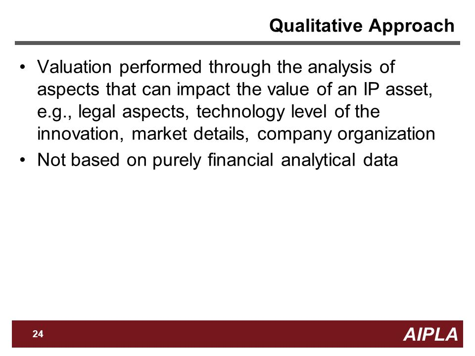AIPLA 24 Firm Logo Qualitative Approach Valuation performed through the analysis of aspects that can impact the value of an IP asset, e.g., legal aspects, technology level of the innovation, market details, company organization Not based on purely financial analytical data