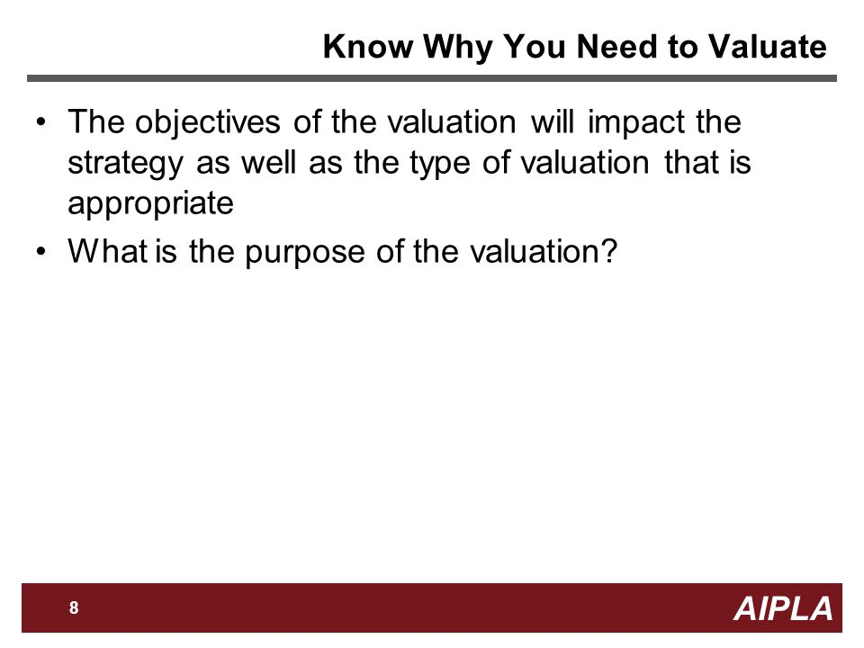 AIPLA 8 Firm Logo Know Why You Need to Valuate The objectives of the valuation will impact the strategy as well as the type of valuation that is appropriate What is the purpose of the valuation