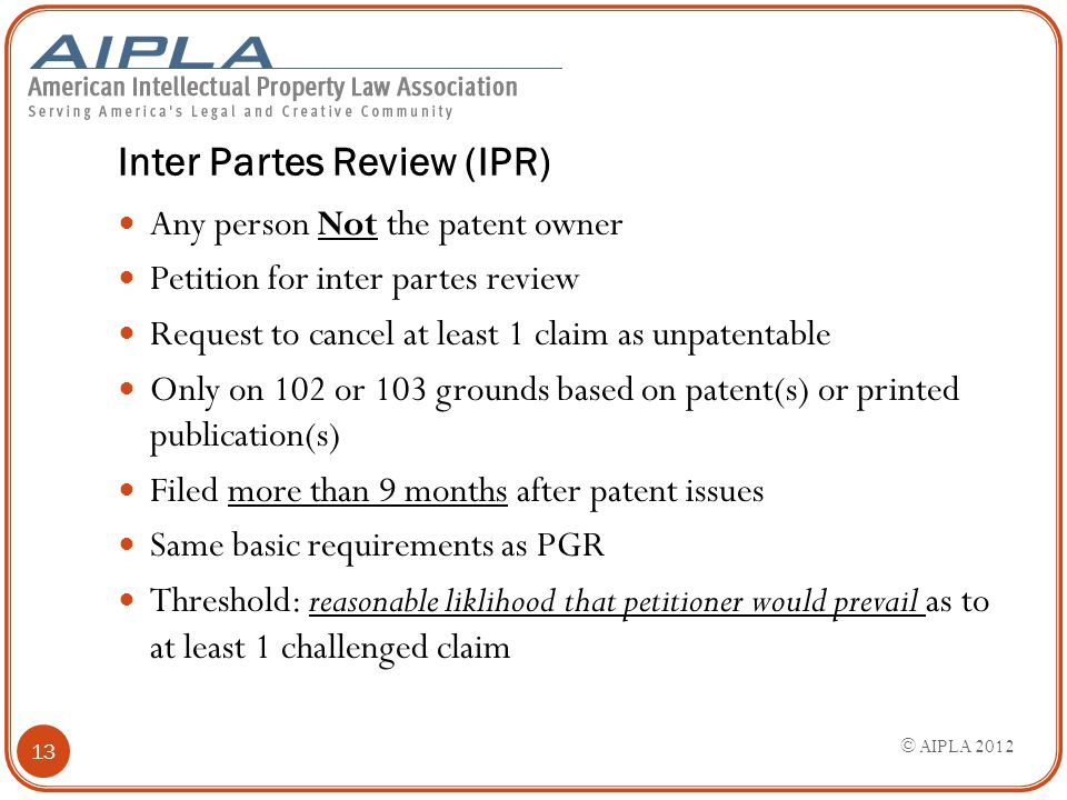 Inter Partes Review (IPR) Any person Not the patent owner Petition for inter partes review Request to cancel at least 1 claim as unpatentable Only on