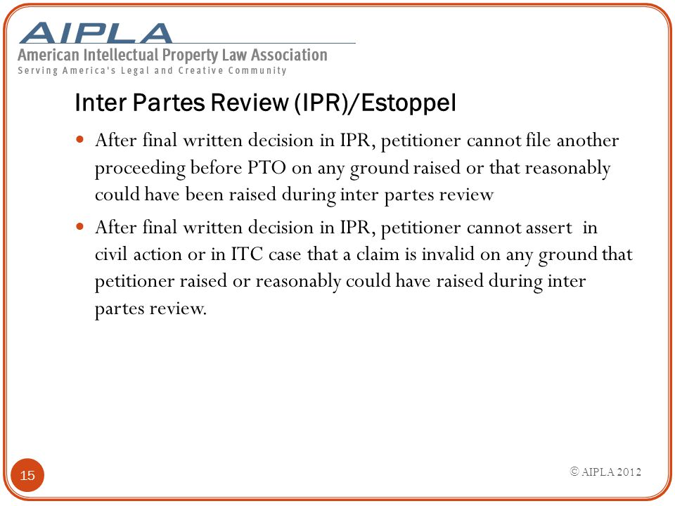 Inter Partes Review (IPR)/Estoppel After final written decision in IPR, petitioner cannot file another proceeding before PTO on any ground raised or t