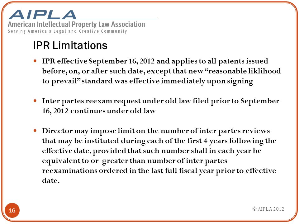 "IPR Limitations IPR effective September 16, 2012 and applies to all patents issued before, on, or after such date, except that new ""reasonable likliho"