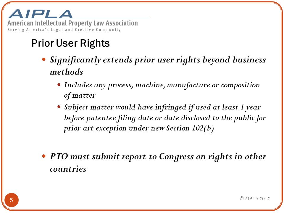 Prior User Rights Significantly extends prior user rights beyond business methods Includes any process, machine, manufacture or composition of matter