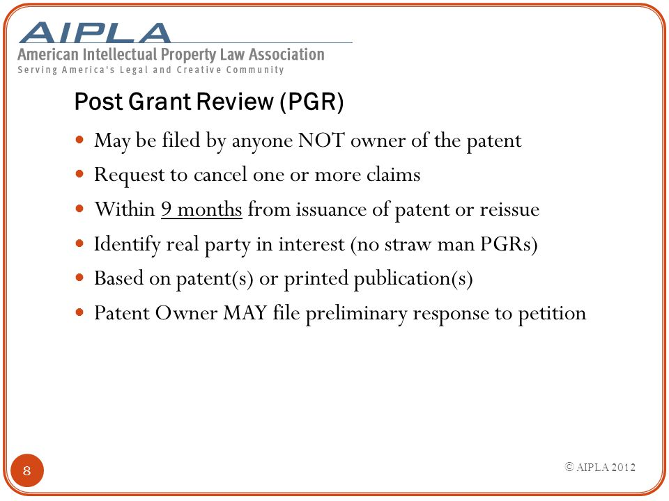 Post Grant Review (PGR) May be filed by anyone NOT owner of the patent Request to cancel one or more claims Within 9 months from issuance of patent or