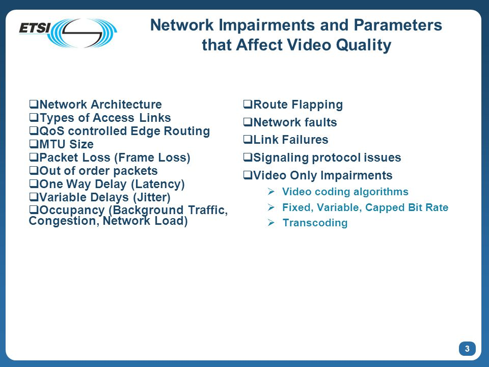 3 Network Impairments and Parameters that Affect Video Quality  Network Architecture  Types of Access Links  QoS controlled Edge Routing  MTU Size  Packet Loss (Frame Loss)  Out of order packets  One Way Delay (Latency)  Variable Delays (Jitter)  Occupancy (Background Traffic, Congestion, Network Load)  Route Flapping  Network faults  Link Failures  Signaling protocol issues  Video Only Impairments  Video coding algorithms  Fixed, Variable, Capped Bit Rate  Transcoding