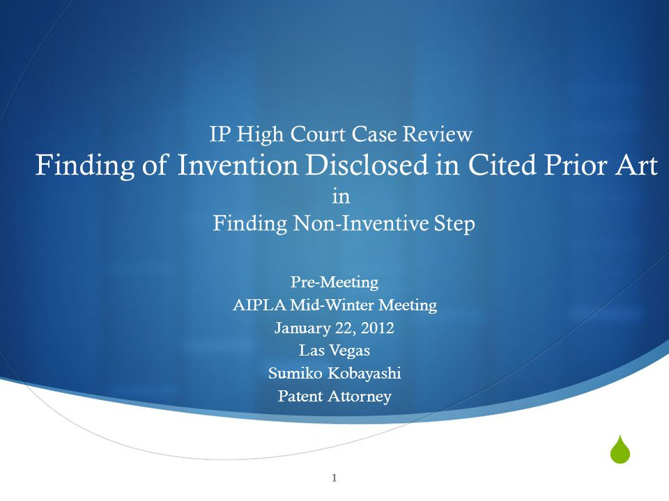  1 IP High Court Case Review Finding of Invention Disclosed in Cited Prior Art in Finding Non-Inventive Step Pre-Meeting AIPLA Mid-Winter Meeting Jan