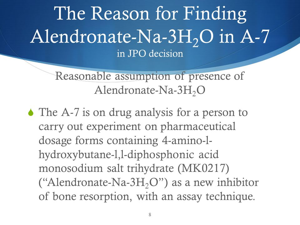 The Reason for Finding Alendronate-Na-3H 2 O in A-7 in JPO decision Reasonable assumption of presence of Alendronate-Na-3H 2 O  The article is based on the reasonable premise Alendronate-Na-3H 2 O is known as a new inhibitor of bone resorption.